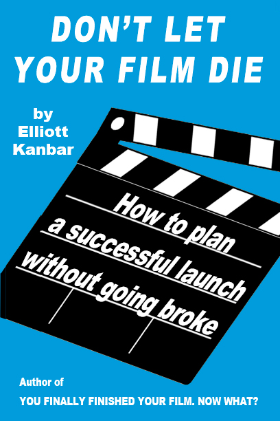 Elliott Kanbar Don't Let Your Film Die: How To Plan a Successful Launch Without Going Broke
